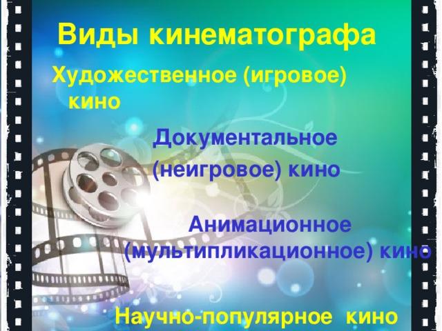 Виды кинематографа   Художественное (игровое) кино   Документальное (неигровое) кино   Анимационное (мультипликационное) кино   Научно-популярное кино