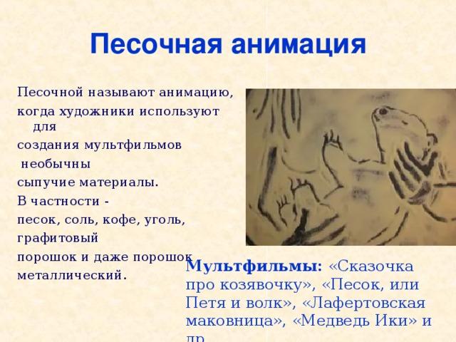 Песочная анимация Песочной называютанимацию, когда художники используют для созданиямультфильмов  необычны сыпучиематериалы. В частности - песок, соль,кофе, уголь, графитовый порошок и даже порошок металлический. Мультфильмы: «Сказочка про козявочку», «Песок, или Петя и волк», «Лафертовская маковница», «Медведь Ики» и др.