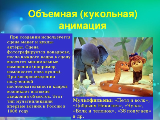Объемная (кукольная) анимация  При создании используется сцена-макет и куклы-актёры. Сцена фотографируется покадрово, после каждого кадра в сцену вносятся минимальные изменения (например, изменяется поза куклы). При воспроизведении полученной последовательности кадров возникает иллюзия движения объектов. Этот тип мультипликации впервые возник в России в 1906 году Мультфильмы: «Петя и волк», «Добрыня Никитич», «Чуча», «Волк и теленок», «38 попугаев» и др.