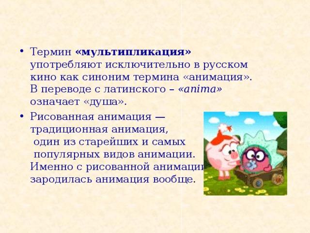 Термин «мультипликация» употребляют исключительно в русском кино как синоним термина «анимация».  В переводе с латинского – « anima»  означает «душа». Рисованная анимация —  традиционная анимация,  один из старейших и самых  популярных видов анимации.  Именно с рисованной анимации  зародилась анимация вообще .