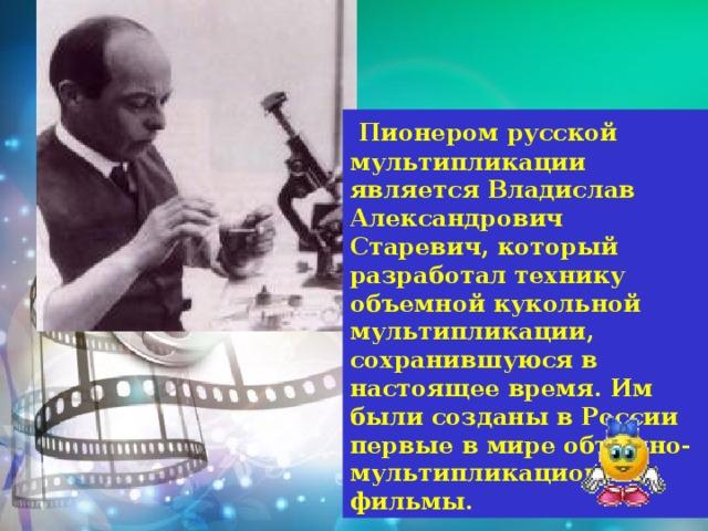 Пионером русской мультипликации является Владислав Александрович Старевич, который разработал технику объемной кукольной мультипликации, сохранившуюся в настоящее время. Им были созданы в России первые в мире объемно-мультипликационные фильмы.