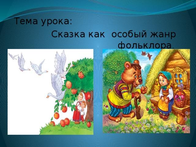 Тема урока: Сказка как особый жанр фольклора .