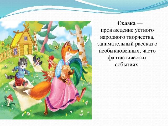 Сказка — произведение устного народного творчества, занимательный рассказ о необыкновенных, часто фантастических событиях.
