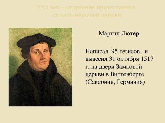 ХVI век – отделение протестантов  от католической церкви Мартин Лютер Написал 95 тезисов, и вывесил 31 октября 1517 г. на двери Замковой церкви в Виттенберге (Саксония, Германия)