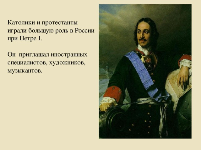 Католики и протестанты играли большую роль в России при Петре I. Он приглашал иностранных специалистов, художников, музыкантов.