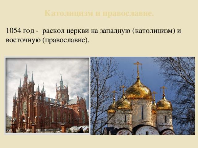 Католицизм и православие. 1054 год - раскол церкви на западную (католицизм) и восточную (православие).