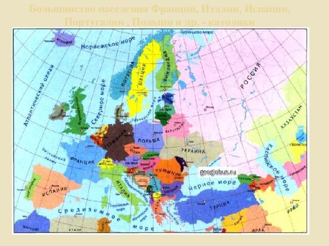 Большинство населения Франции, Италии, Испании, Португалии , Польши и др. - католики