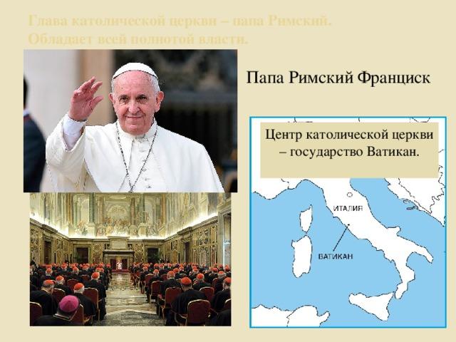 Глава католической церкви – папа Римский.  Обладает всей полнотой власти. Папа Римский Франциск Центр католической церкви – государство Ватикан.
