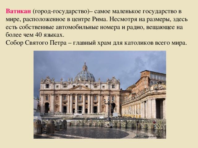Ватикан (город-государство)– самое маленькое государство в мире, расположенное в центре Рима. Несмотря на размеры, здесь есть собственные автомобильные номера и радио, вещающее на более чем 40 языках. Собор Святого Петра – главный храм для католиков всего мира.