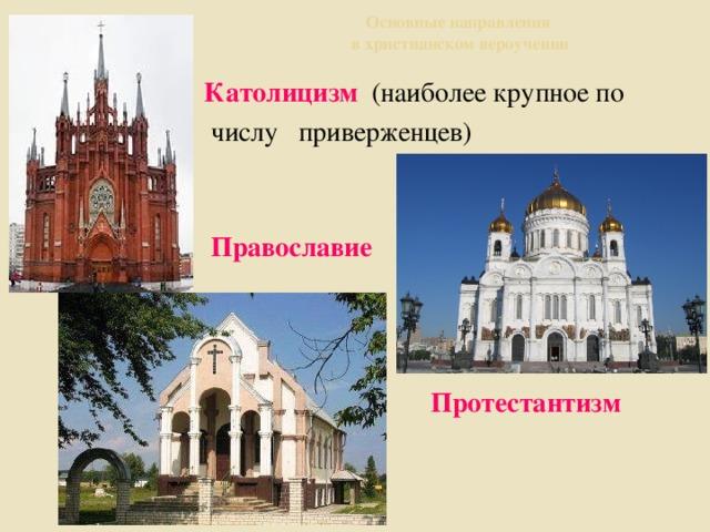 Основные направления  в христианском вероучении  Католицизм (наиболее крупное по  числу приверженцев)  Православие   Протестантизм