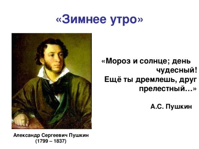 «Зимнее утро» «Мороз и солнце; день чудесный! Ещё ты дремлешь, друг прелестный…» А.С. Пушкин Александр Сергеевич Пушкин (1799 – 1837)
