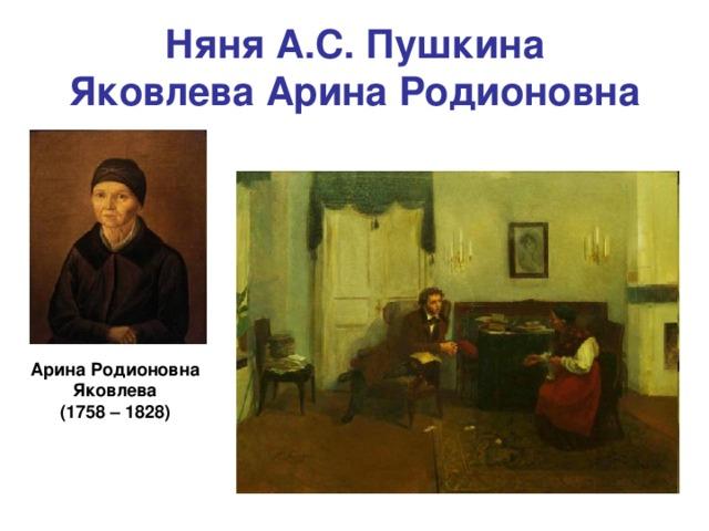 Няня А.С. Пушкина  Яковлева Арина Родионовна Арина Родионовна Яковлева (1758 – 1828)