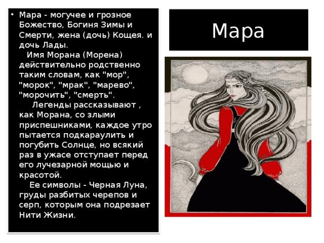 Мара - могучее и грозное Божество, Богиня Зимы и Смерти, жена (дочь) Кощея. и дочь Лады.   Имя Морана (Морена) действительно родственно таким словам, как