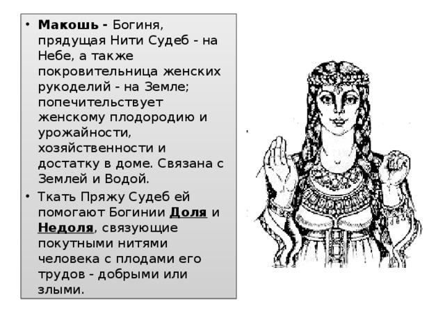 Макошь - Богиня, прядущая Нити Судеб - на Небе, а также покровительница женских рукоделий - на Земле; попечительствует женскому плодородию и урожайности, хозяйственности и достатку в доме. Связана с Землей и Водой. Ткать Пряжу Судеб ей помогают Богинии Доля и Недоля