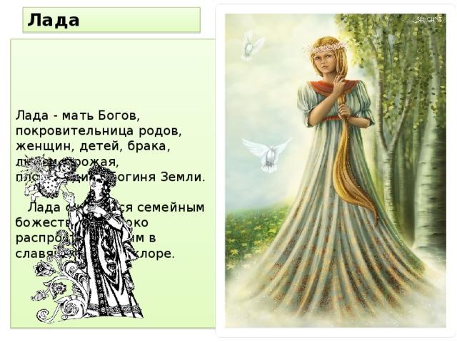 Лада Лада - мать Богов, покровительница родов, женщин, детей, брака, любви, урожая, плодородия. Богиня Земли.   Лада считается семейным божеством, широко распространенным в славянском фольклоре.