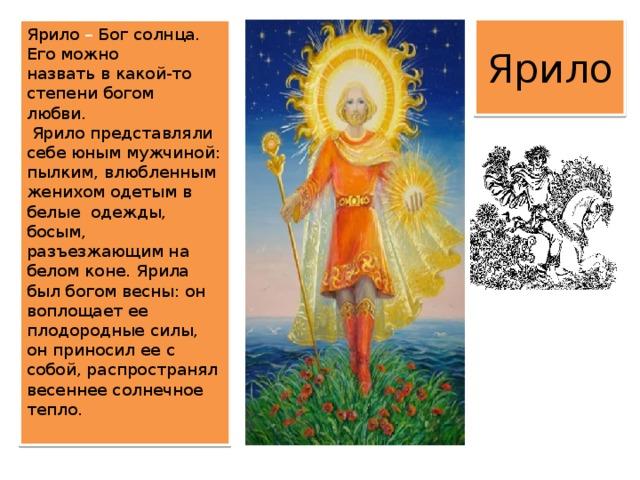 Ярило Ярило – Бог солнца. Его можно назвать в какой-то степени богом любви.     Ярило представляли себе юным мужчиной: пылким, влюбленным женихом одетым в белые одежды, босым, разъезжающим на белом коне. Ярила  был богом весны: он воплощает ее плодородные силы, он приносил ее с собой, распространял весеннее солнечное тепло.