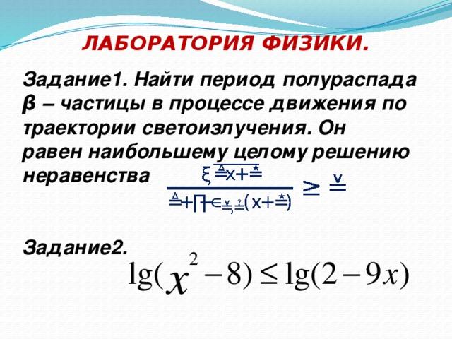 ЛАБОРАТОРИЯ ФИЗИКИ. Задание1. Найти период полураспада β – частицы в процессе движения по траектории светоизлучения. Он равен наибольшему целому решению неравенства   Задание2.