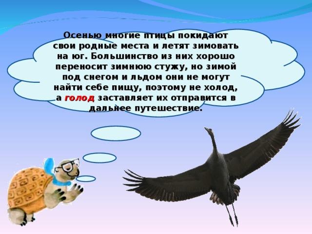 Осенью многие птицы покидают свои родные места и летят зимовать на юг. Большинство из них хорошо переносит зимнюю стужу, но зимой под снегом и льдом они не могут найти себе пищу, поэтому не холод, а голод заставляет их отправится в дальнее путешествие.