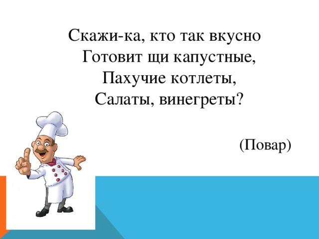 Скажи-ка, кто так вкусно  Готовит щи капустные,  Пахучие котлеты,  Салаты, винегреты? (Повар)