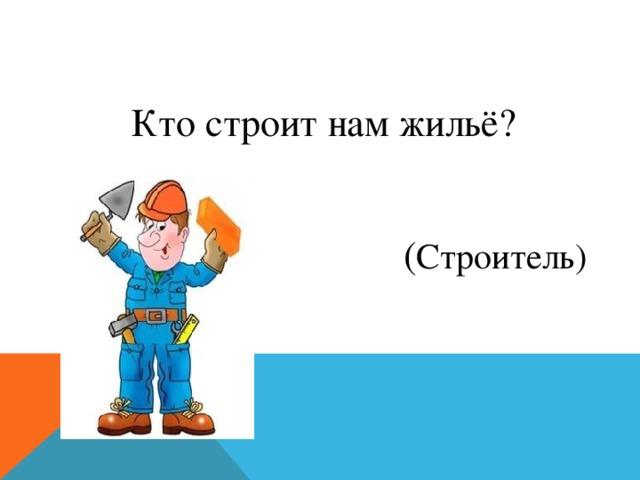 Кто строит нам жильё? ( Строитель)