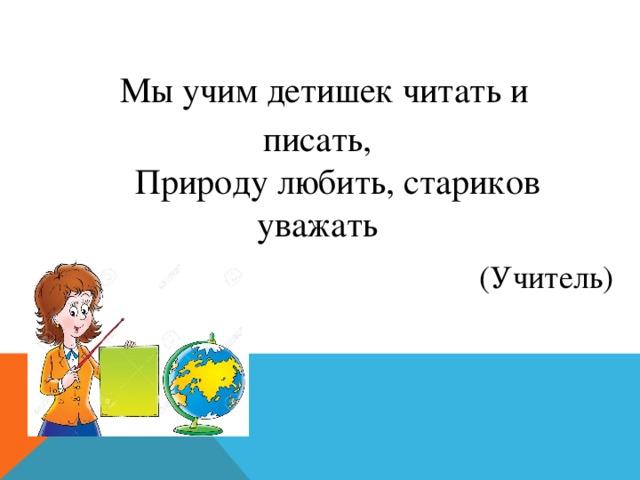 Мы учим детишек читать и писать,  Природу любить, стариков уважать (Учитель)