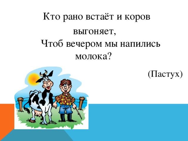 Кто рано встаёт и коров выгоняет,  Чтоб вечером мы напились молока? (Пастух)