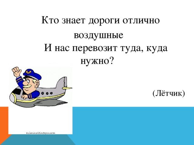 Кто знает дороги отлично воздушные  И нас перевозит туда, куда нужно? (Лётчик)