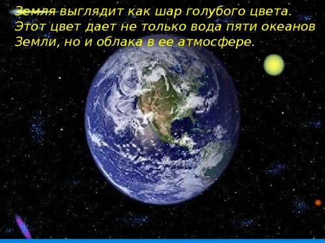 Земля выглядит как шар голубого цвета. Этот цвет дает не только вода пяти океанов Земли, но и облака в ее атмосфере.