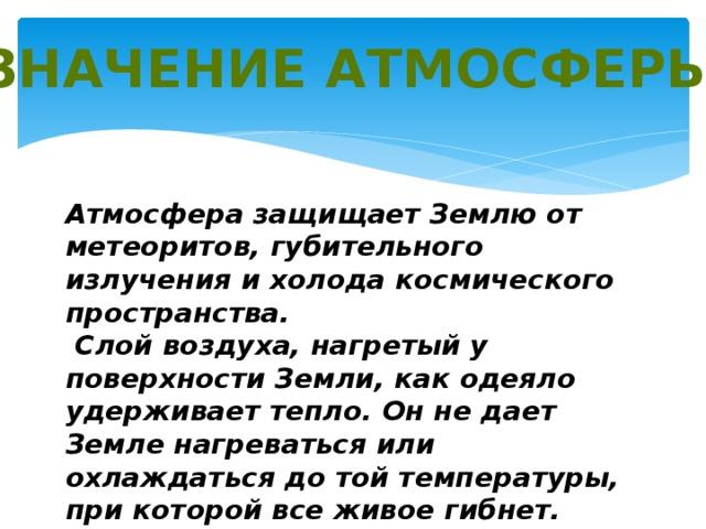 Значение атмосферы: Атмосфера защищает Землю от метеоритов, губительного излучения и холода космического пространства.  Слой воздуха, нагретый у поверхности Земли, как одеяло удерживает тепло. Он не дает Земле нагреваться или охлаждаться до той температуры, при которой все живое гибнет.