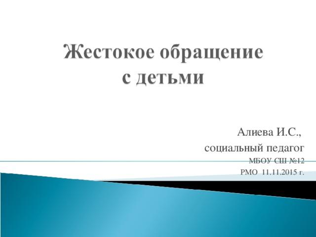 Алиева И.С., социальный педагог МБОУ СШ №12 РМО 11.11.2015 г.