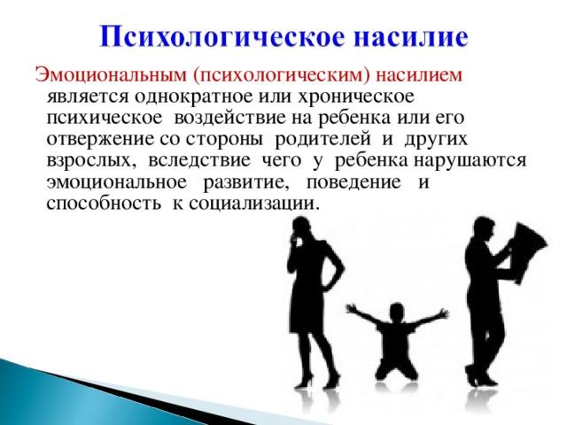 Эмоциональным (психологическим) насилием является однократное или хроническое психическое воздействие на ребенка или его отвержение со стороны родителей и других взрослых, вследствие чего у ребенка нарушаются эмоциональное развитие, поведение и способность к социализации.