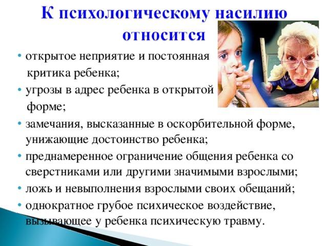 открытое неприятие и постоянная открытое неприятие и постоянная  критика ребенка;  критика ребенка; угрозы в адрес ребенка в открытой угрозы в адрес ребенка в открытой  форме;  форме; замечания, высказанные в оскорбительной форме, унижающие достоинство ребенка; преднамеренное ограничение общения ребенка со сверстниками или другими значимыми взрослыми; ложь и невыполнения взрослыми своих обещаний; однократное грубое психическое воздействие, вызывающее у ребенка психическую травму. замечания, высказанные в оскорбительной форме, унижающие достоинство ребенка; преднамеренное ограничение общения ребенка со сверстниками или другими значимыми взрослыми; ложь и невыполнения взрослыми своих обещаний; однократное грубое психическое воздействие, вызывающее у ребенка психическую травму.