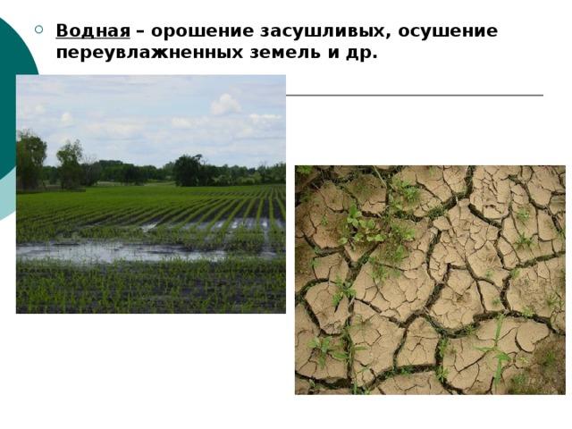 Водная – орошение засушливых, осушение переувлажненных земель и др. Водная – орошение засушливых, осушение переувлажненных земель и др. Водная