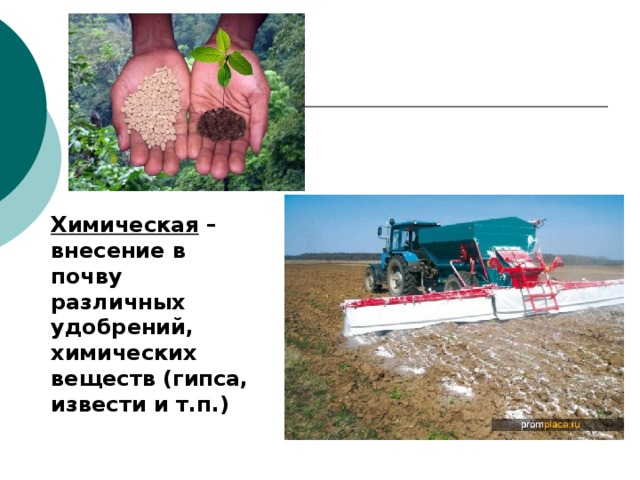 Химическая – внесение в почву различных удобрений, химических веществ (гипса, извести и т.п.)