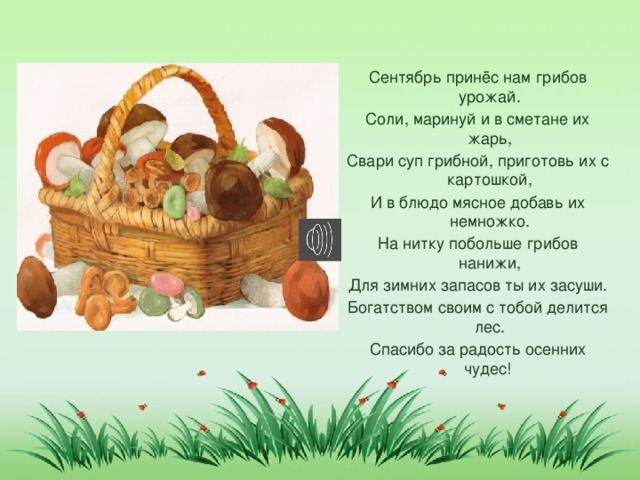 Сентябрь принёс нам грибов урожай. Соли, маринуй и в сметане их жарь, Свари суп грибной, приготовь их с картошкой, И в блюдо мясное добавь их немножко. На нитку побольше грибов нанижи, Для зимних запасов ты их засуши. Богатством своим с тобой делится лес. Спасибо за радость осенних чудес!