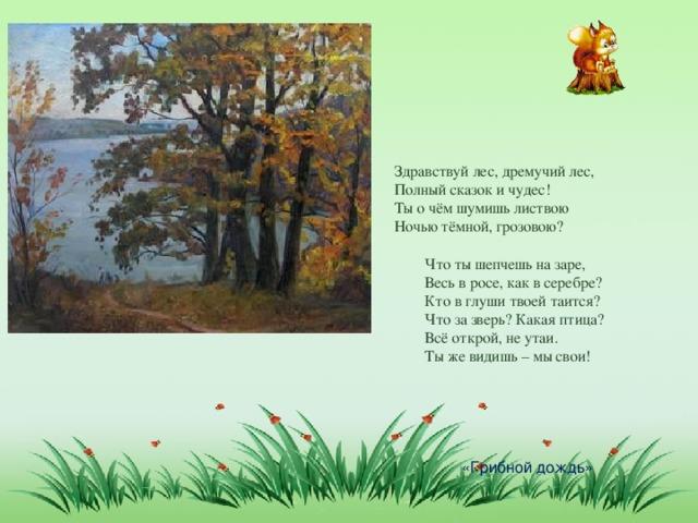 Здравствуй лес, дремучий лес, Полный сказок и чудес! Ты о чём шумишь листвою Ночью тёмной, грозовою?  Что ты шепчешь на заре,  Весь в росе, как в серебре?  Кто в глуши твоей таится?  Что за зверь? Какая птица?  Всё открой, не утаи.  Ты же видишь – мы свои! «Грибной дождь»