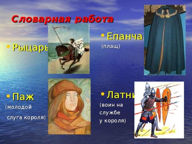 Словарная  работа Епанча  (плащ) Латник (воин на службе у короля) Рыцарь Паж (молодой  слуга короля)