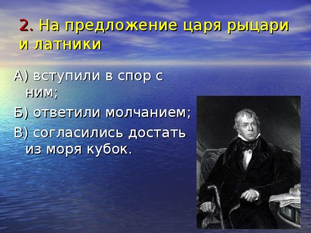 2. На предложение царя рыцари и латники А) вступили в спор с ним; Б) ответили молчанием; В) согласились достать из моря кубок.