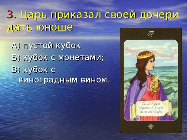 3. Царь приказал своей дочери дать юноше А) пустой кубок Б) кубок с монетами; В) кубок с виноградным вином.