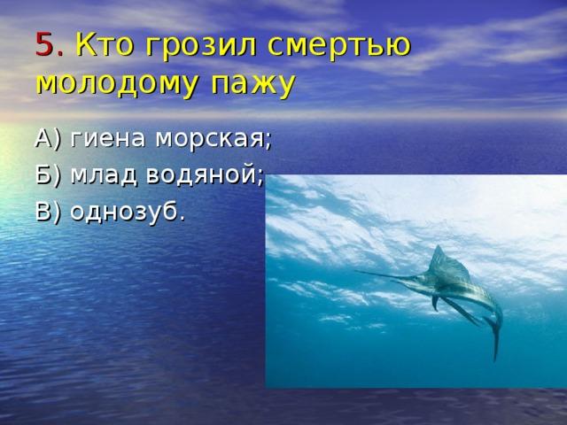 5. Кто грозил смертью молодому пажу А) гиена морская; Б) млад водяной; В) однозуб.