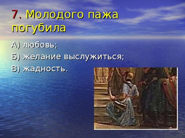 7. Молодого пажа погубила А) любовь; Б) желание выслужиться; В) жадность.