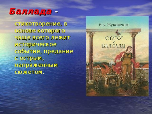 Баллада -   стихотворение, в основе которого чаще всего лежит историческое событие, предание с острым, напряженным сюжетом.