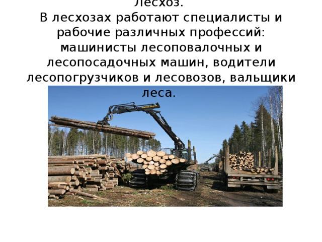 Лесхоз.  В лесхозах работают специалисты и рабочие различных профессий: машинисты лесоповалочных и лесопосадочных машин, водители лесопогрузчиков и лесовозов, вальщики леса.