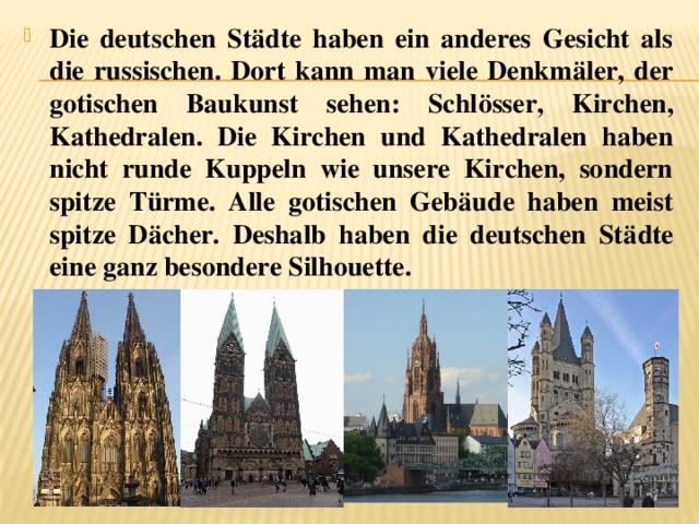Die deutschen Städte haben ein anderes Gesicht als die russischen. Dort kann man viele Denkmäler, der gotischen Baukunst sehen: Schlösser, Kirchen, Kathedralen. Die Kirchen und Kathedralen haben nicht runde Kuppeln wie unsere Kirchen, sondern spitze Türme. Alle gotischen Gebäude haben meist spitze Dächer. Deshalb haben die deutschen Städte eine ganz besondere Silhouette.
