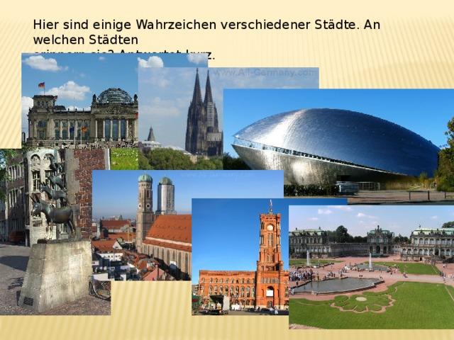 Hier sind einige Wahrzeichen verschiedener Städte. An welchen St ädten erinnern sie? Antwortet kurz.