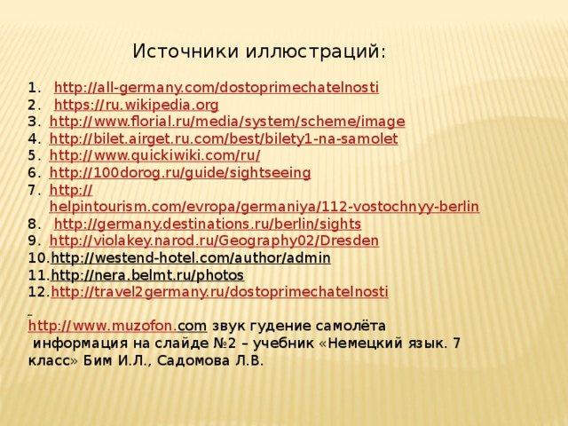Источники иллюстраций:  http://all-germany.com/dostoprimechatelnosti   https:// ru.wikipedia.org http :// www.florial.ru/media/system/scheme/image http:// bilet.airget.ru.com/best/bilety1-na-samolet http ://www.quickiwiki.com/ru / http:// 100dorog.ru/guide/sightseeing http:// helpintourism.com/evropa/germaniya/112-vostochnyy-berlin  http://germany.destinations.ru/berlin/sights  http:// violakey.narod.ru/Geography02/Dresden http://westend-hotel.com/author/admin  http://nera.belmt.ru/photos  http:// travel2germany.ru/dostoprimechatelnosti  http :// www . muzofon . com  звук гудение самолёта  информация на слайде №2 – учебник «Немецкий язык. 7 класс» Бим И.Л., Садомова Л.В.