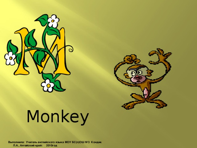 Monkey Выполнила: Учитель английского языка МОУ БС(п)ОШ №3 Кондик Л.А., Алтайский край: 2010год