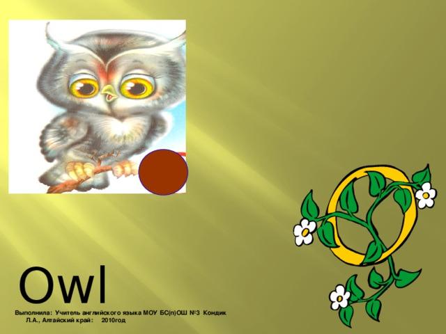 Owl Выполнила: Учитель английского языка МОУ БС(п)ОШ №3 Кондик Л.А., Алтайский край: 2010год