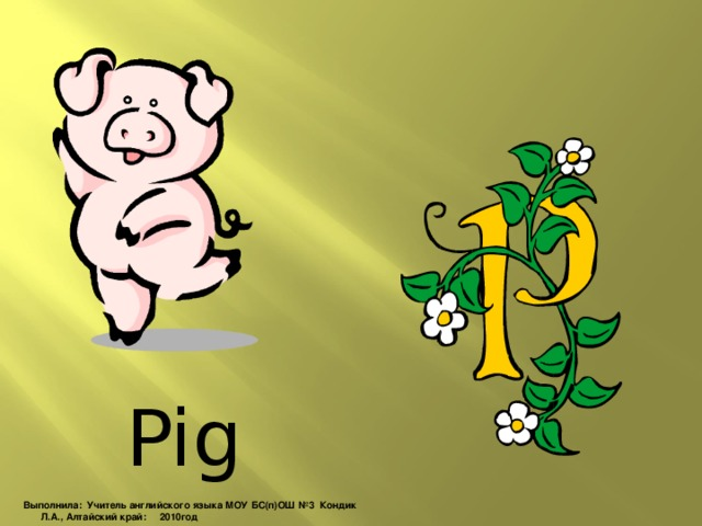 Pig Выполнила: Учитель английского языка МОУ БС(п)ОШ №3 Кондик Л.А., Алтайский край: 2010год