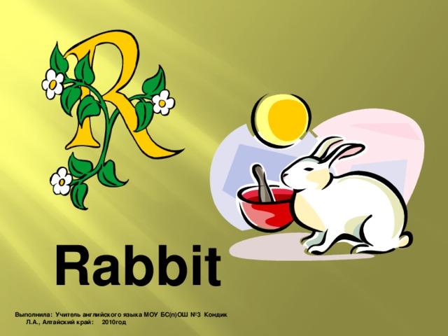 Rabbit Выполнила: Учитель английского языка МОУ БС(п)ОШ №3 Кондик Л.А., Алтайский край: 2010год